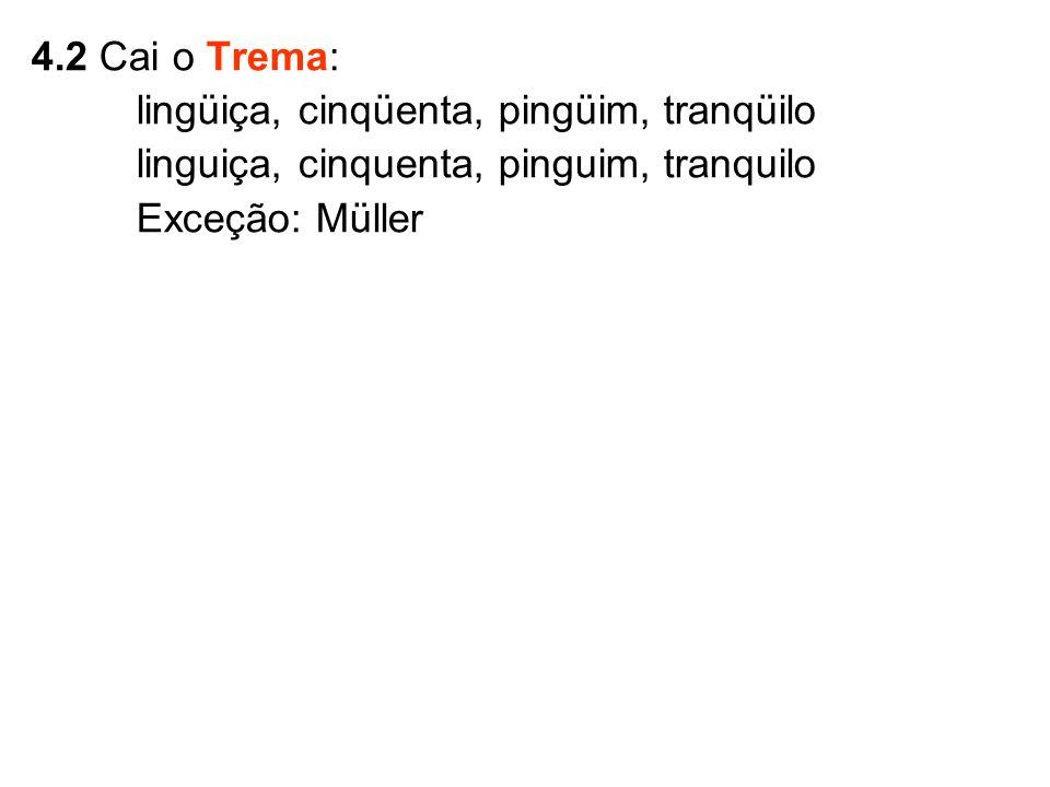 4.2 Cai o Trema: lingüiça, cinqüenta, pingüim, tranqüilo linguiça, cinquenta, pinguim, tranquilo Exceção: Müller