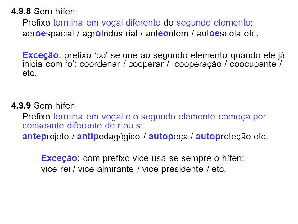 4.9.8 Sem hífen Prefixo termina em vogal diferente do segundo elemento: aeroespacial / agroindustrial / anteontem / autoescola etc. Exceção: prefixo c