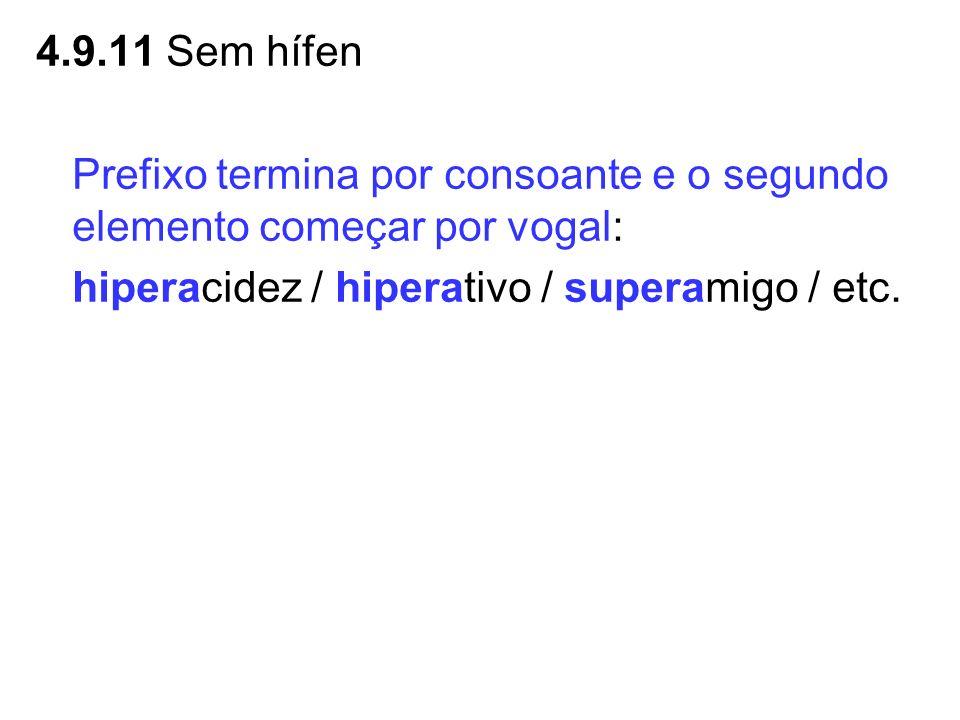 4.9.11 Sem hífen Prefixo termina por consoante e o segundo elemento começar por vogal: hiperacidez / hiperativo / superamigo / etc.