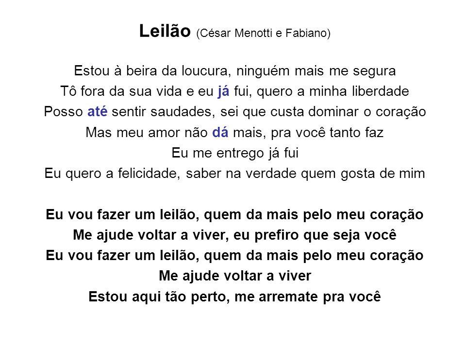 Leilão (César Menotti e Fabiano) Estou à beira da loucura, ninguém mais me segura Tô fora da sua vida e eu já fui, quero a minha liberdade Posso até s