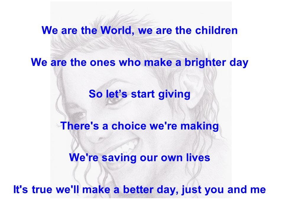 We are the World, we are the children We are the ones who make a brighter day So lets start giving There s a choice we re making We re saving our own lives It s true we ll make a better day, just you and me