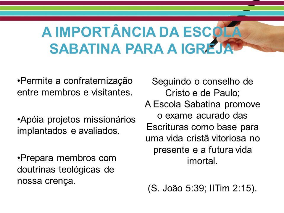 A IMPORTÂNCIA DA ESCOLA SABATINA PARA A IGREJA Permite a confraternização entre membros e visitantes. Apóia projetos missionários implantados e avalia