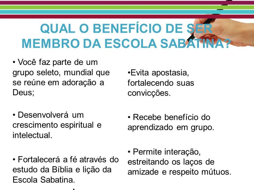 QUAL O BENEFÍCIO DE SER MEMBRO DA ESCOLA SABATINA? Você faz parte de um grupo seleto, mundial que se reúne em adoração a Deus; Desenvolverá um crescim
