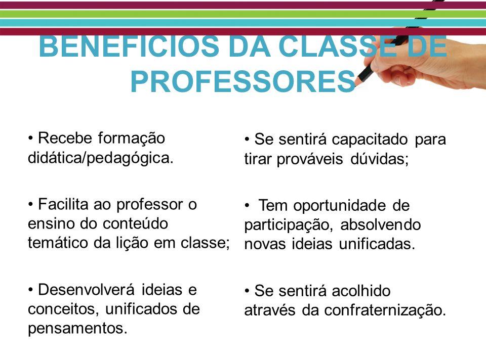 BENEFÍCIOS DA CLASSE DE PROFESSORES Recebe formação didática/pedagógica. Facilita ao professor o ensino do conteúdo temático da lição em classe; Desen