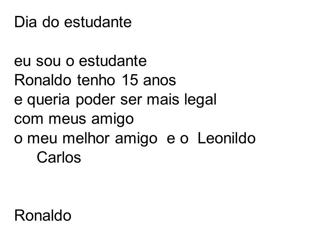 Dia do estudante eu sou o estudante Ronaldo tenho 15 anos e queria poder ser mais legal com meus amigo o meu melhor amigo e o Leonildo Carlos Ronaldo