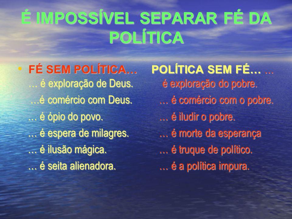 É IMPOSSÍVEL SEPARAR FÉ DA POLÍTICA FÉ SEM POLÍTICA… … é exploração de Deus.