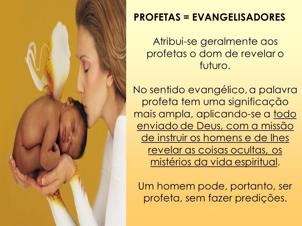 PROFETAS = EVANGELISADORES Atribui-se geralmente aos profetas o dom de revelar o futuro. No sentido evangélico, a palavra profeta tem uma significação