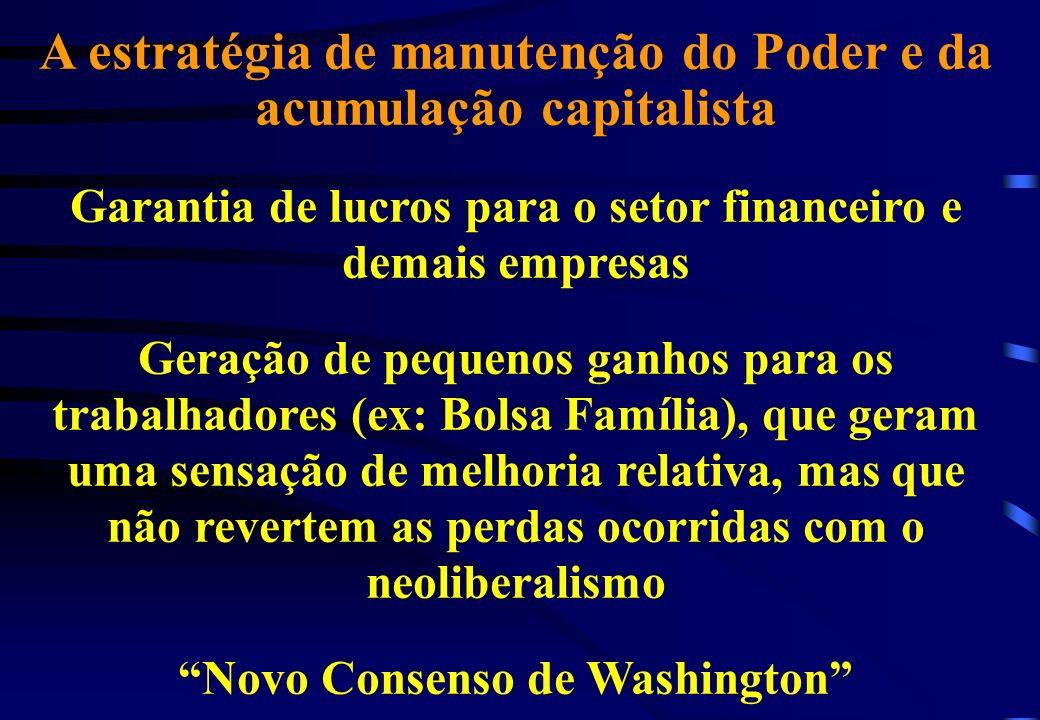 A estratégia de manutenção do Poder e da acumulação capitalista Garantia de lucros para o setor financeiro e demais empresas Geração de pequenos ganhos para os trabalhadores (ex: Bolsa Família), que geram uma sensação de melhoria relativa, mas que não revertem as perdas ocorridas com o neoliberalismo Novo Consenso de Washington