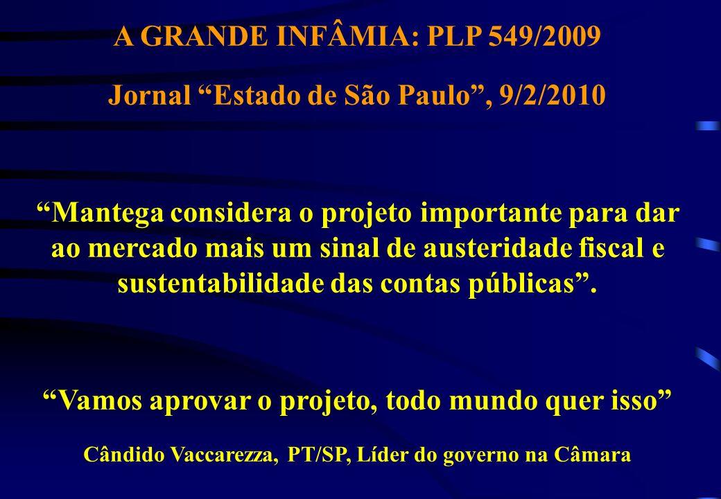 A GRANDE INFÂMIA: PLP 549/2009 Jornal Estado de São Paulo, 9/2/2010 Mantega considera o projeto importante para dar ao mercado mais um sinal de austeridade fiscal e sustentabilidade das contas públicas.