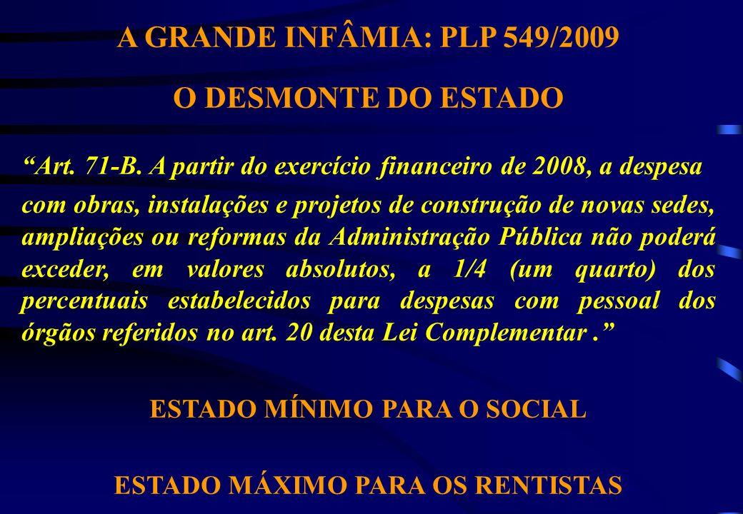 A GRANDE INFÂMIA: PLP 549/2009 O DESMONTE DO ESTADO Art. 71-B. A partir do exercício financeiro de 2008, a despesa com obras, instalações e projetos d