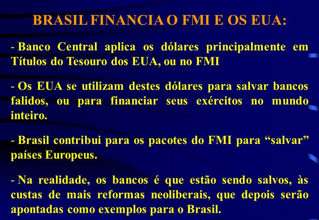 BRASIL FINANCIA O FMI E OS EUA: - Banco Central aplica os dólares principalmente em Títulos do Tesouro dos EUA, ou no FMI - Os EUA se utilizam destes dólares para salvar bancos falidos, ou para financiar seus exércitos no mundo inteiro.