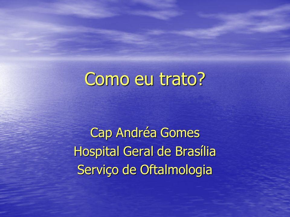 Como eu trato? Cap Andréa Gomes Hospital Geral de Brasília Serviço de Oftalmologia