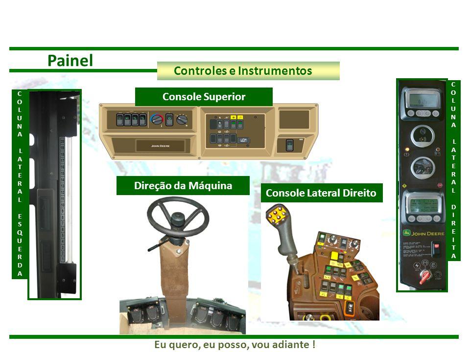 Eu quero, eu posso, vou adiante ! Painel Controles e Instrumentos C O L U N A L A T E R A L D I R E I T A Console Lateral Direito Direção da Máquina C