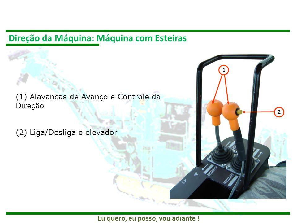 Eu quero, eu posso, vou adiante ! Direção da Máquina: Máquina com Esteiras 1 2 (1) Alavancas de Avanço e Controle da Direção (2) Liga/Desliga o elevad