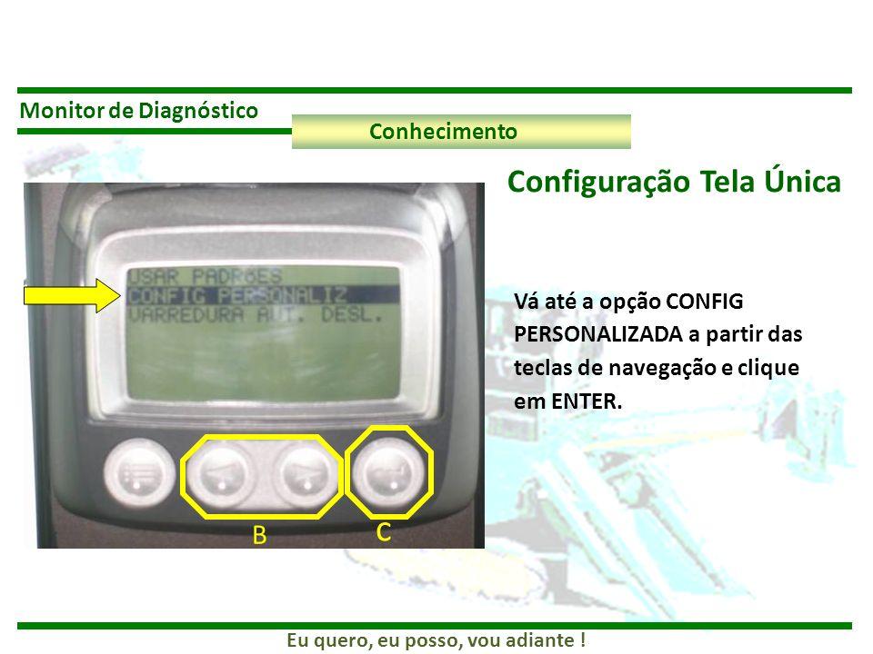 Eu quero, eu posso, vou adiante ! Monitor de Diagnóstico Conhecimento Configuração Tela Única Vá até a opção CONFIG PERSONALIZADA a partir das teclas