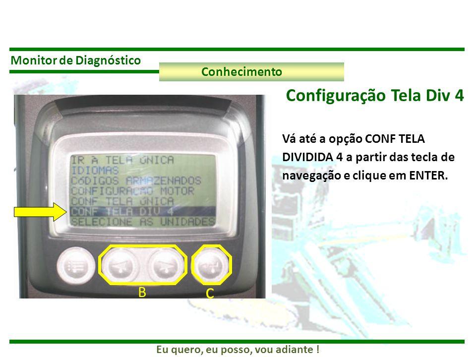 Eu quero, eu posso, vou adiante ! Monitor de Diagnóstico Conhecimento Configuração Tela Div 4 Vá até a opção CONF TELA DIVIDIDA 4 a partir das tecla d