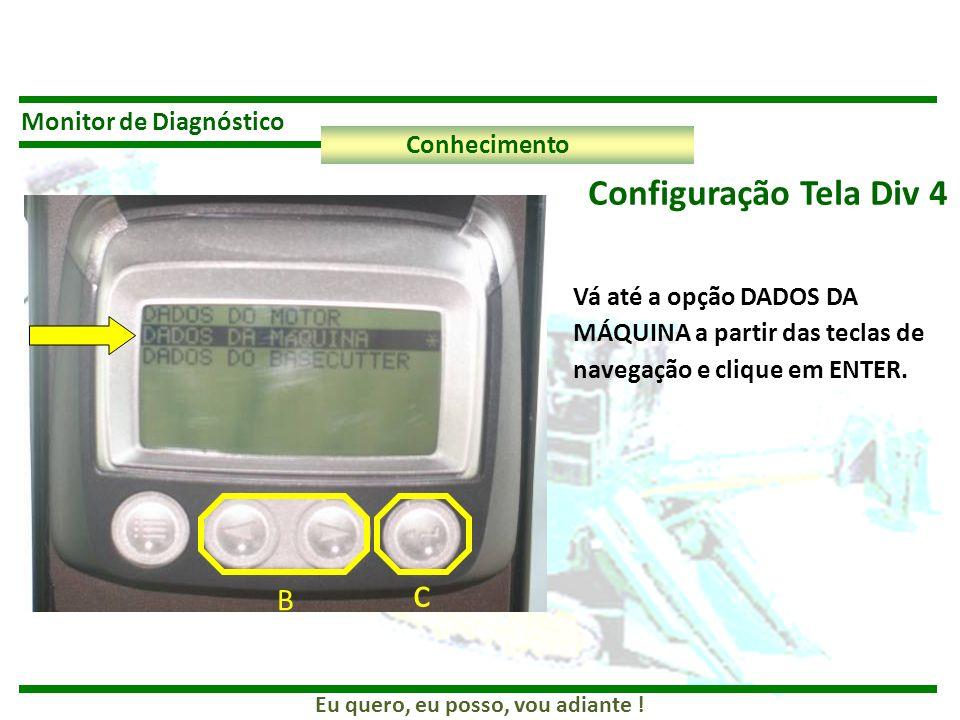 Eu quero, eu posso, vou adiante ! Monitor de Diagnóstico Conhecimento Configuração Tela Div 4 B c Vá até a opção DADOS DA MÁQUINA a partir das teclas