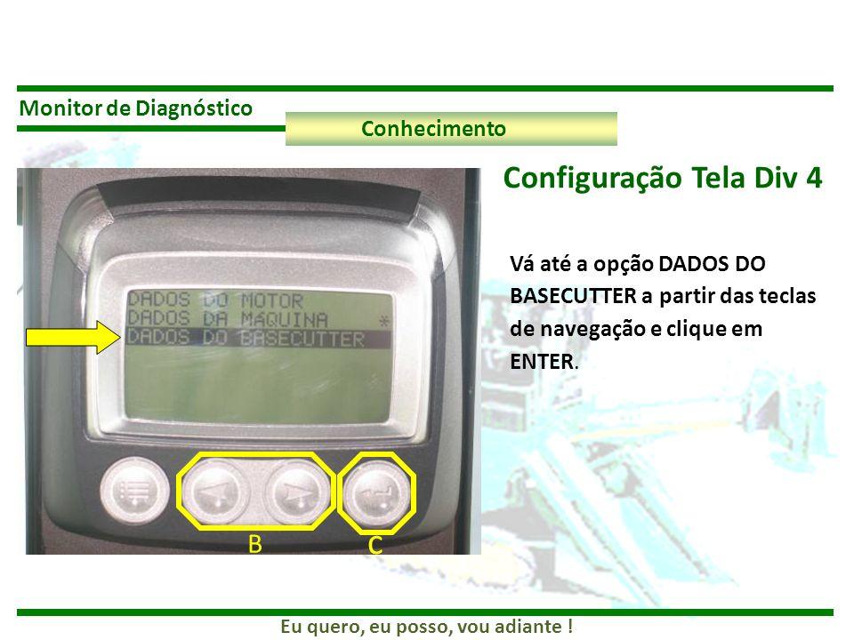 Eu quero, eu posso, vou adiante ! Monitor de Diagnóstico Conhecimento Configuração Tela Div 4 B c Vá até a opção DADOS DO BASECUTTER a partir das tecl