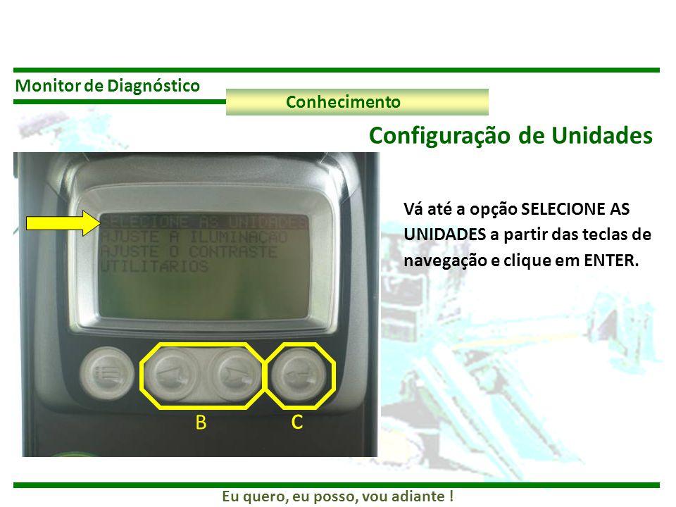 Eu quero, eu posso, vou adiante ! Monitor de Diagnóstico Conhecimento Configuração de Unidades B c Vá até a opção SELECIONE AS UNIDADES a partir das t
