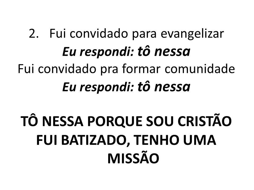 2.Fui convidado para evangelizar Eu respondi: tô nessa Fui convidado pra formar comunidade Eu respondi: tô nessa TÔ NESSA PORQUE SOU CRISTÃO FUI BATIZ