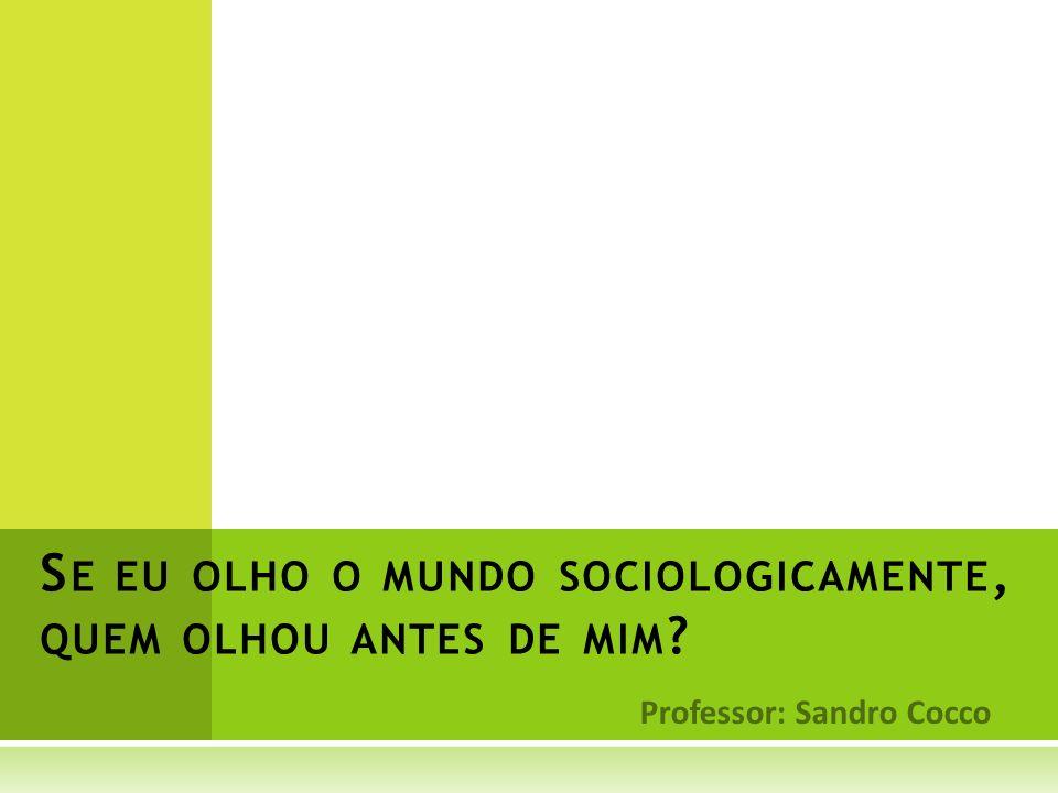 Professor: Sandro Cocco S E EU OLHO O MUNDO SOCIOLOGICAMENTE, QUEM OLHOU ANTES DE MIM ?