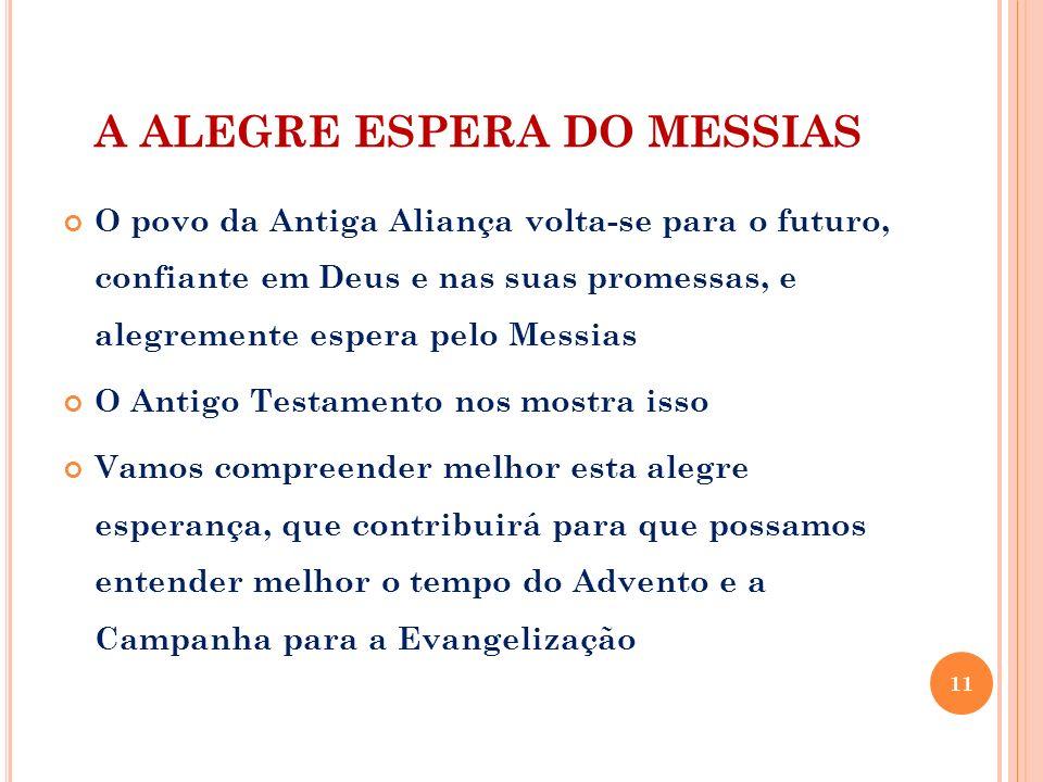 A ALEGRE ESPERA DO MESSIAS O povo da Antiga Aliança volta-se para o futuro, confiante em Deus e nas suas promessas, e alegremente espera pelo Messias