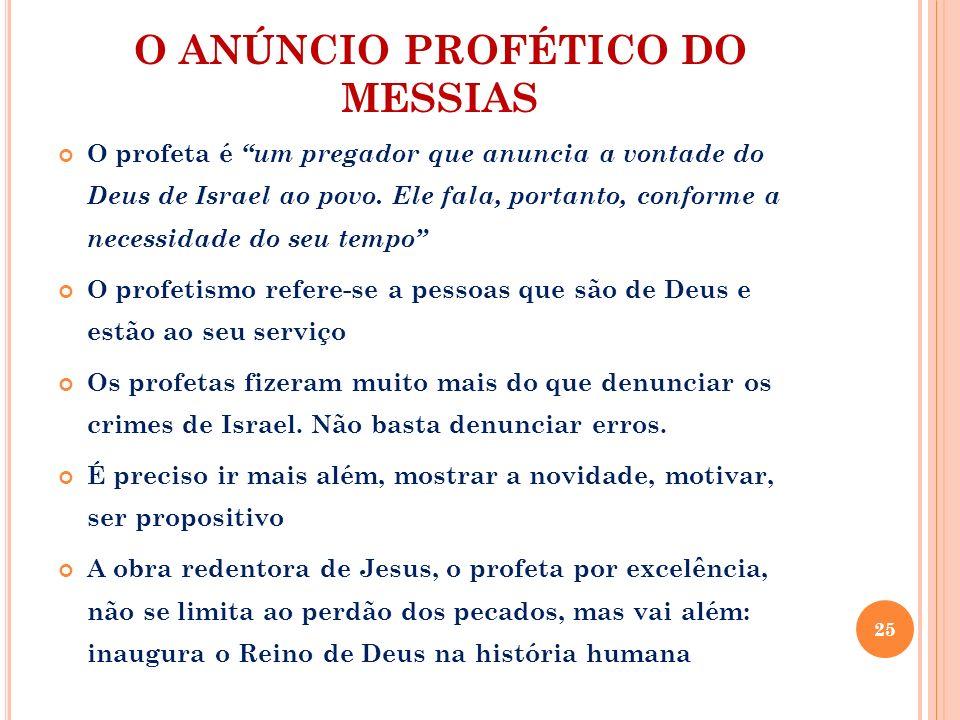 O ANÚNCIO PROFÉTICO DO MESSIAS O profeta é um pregador que anuncia a vontade do Deus de Israel ao povo. Ele fala, portanto, conforme a necessidade do