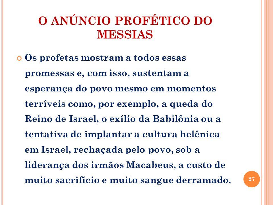 O ANÚNCIO PROFÉTICO DO MESSIAS Os profetas mostram a todos essas promessas e, com isso, sustentam a esperança do povo mesmo em momentos terríveis como