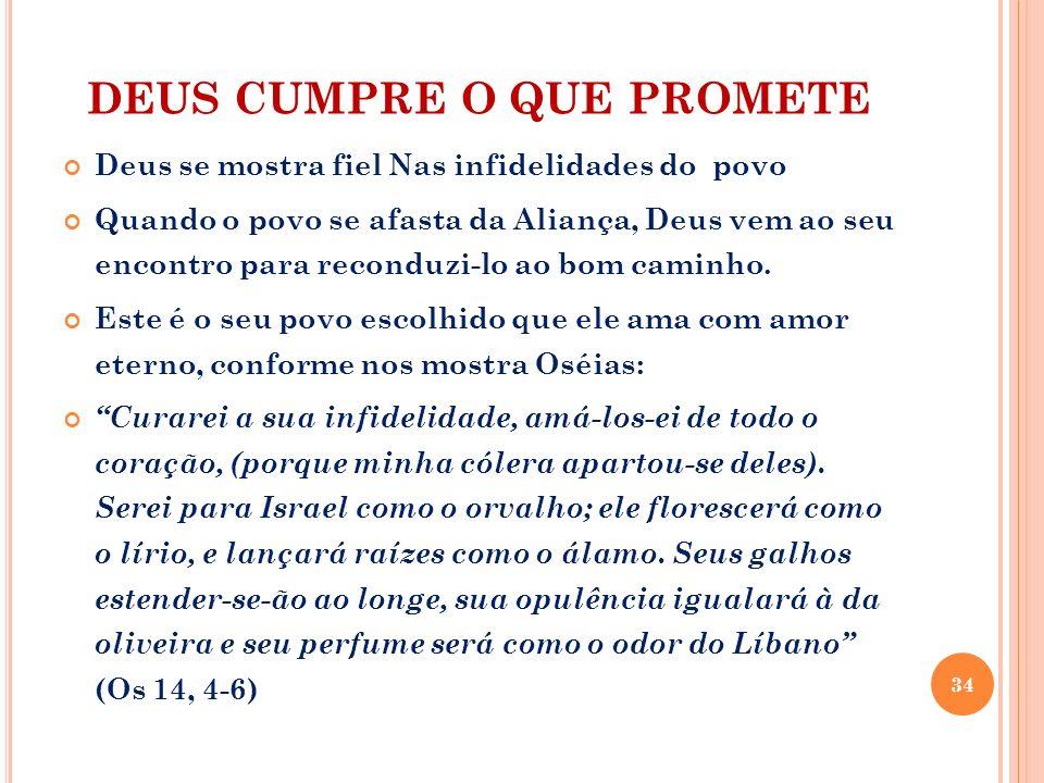 DEUS CUMPRE O QUE PROMETE Deus se mostra fiel Nas infidelidades do povo Quando o povo se afasta da Aliança, Deus vem ao seu encontro para reconduzi-lo