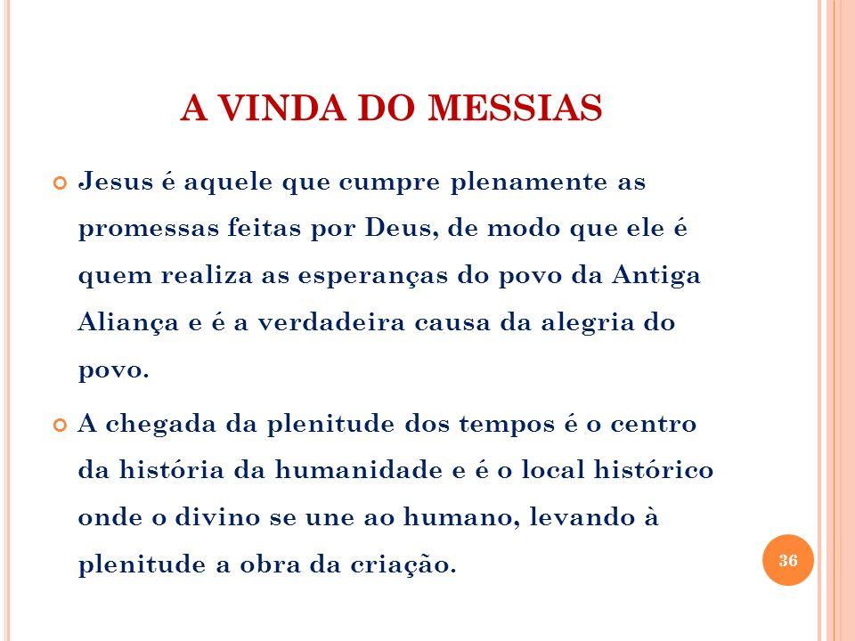 A VINDA DO MESSIAS Jesus é aquele que cumpre plenamente as promessas feitas por Deus, de modo que ele é quem realiza as esperanças do povo da Antiga A