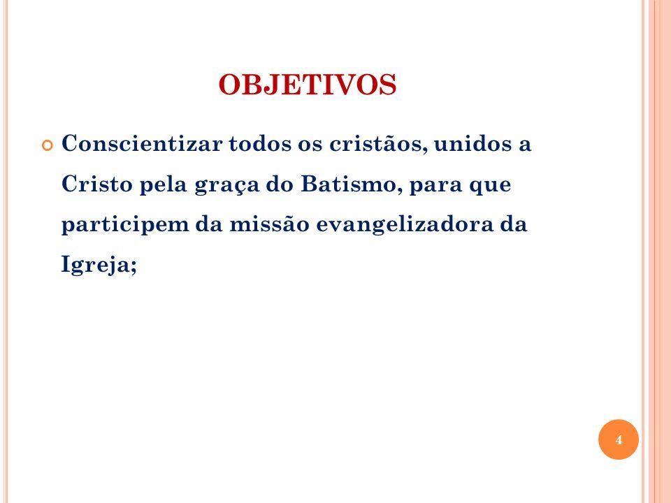 OBJETIVOS Conscientizar todos os cristãos, unidos a Cristo pela graça do Batismo, para que participem da missão evangelizadora da Igreja; 4