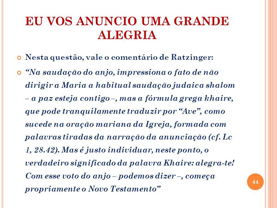 EU VOS ANUNCIO UMA GRANDE ALEGRIA Nesta questão, vale o comentário de Ratzinger: Na saudação do anjo, impressiona o fato de não dirigir a Maria a habi