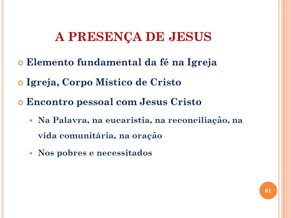 A PRESENÇA DE JESUS Elemento fundamental da fé na Igreja Igreja, Corpo Místico de Cristo Encontro pessoal com Jesus Cristo Na Palavra, na eucaristia,