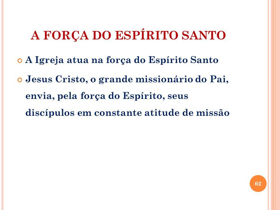 A FORÇA DO ESPÍRITO SANTO A Igreja atua na força do Espírito Santo Jesus Cristo, o grande missionário do Pai, envia, pela força do Espírito, seus disc