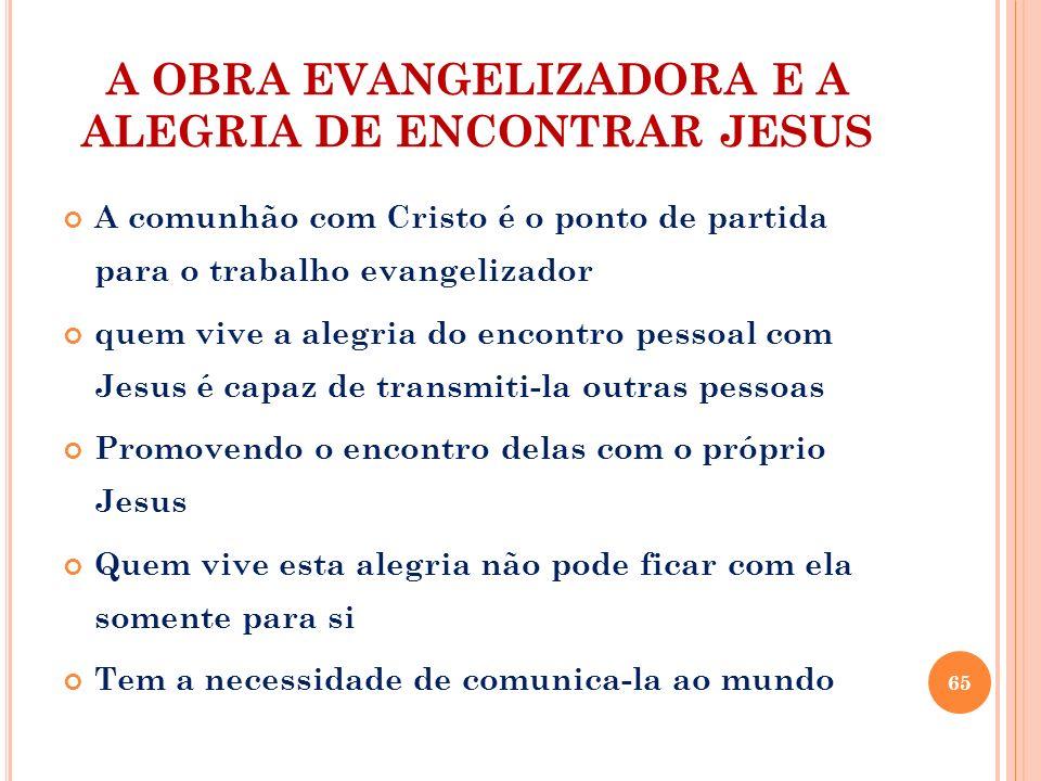 A OBRA EVANGELIZADORA E A ALEGRIA DE ENCONTRAR JESUS A comunhão com Cristo é o ponto de partida para o trabalho evangelizador quem vive a alegria do e