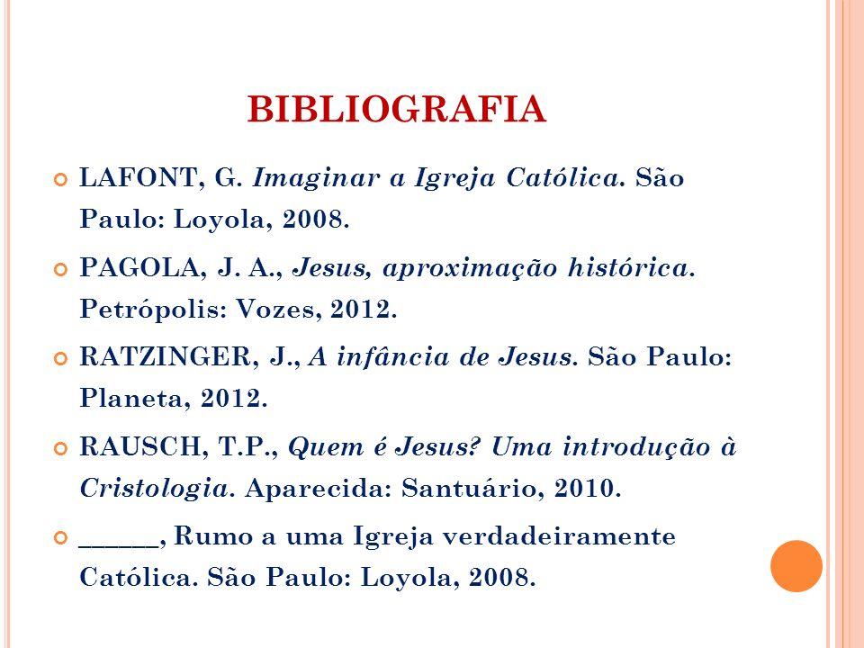 BIBLIOGRAFIA LAFONT, G. Imaginar a Igreja Católica. São Paulo: Loyola, 2008. PAGOLA, J. A., Jesus, aproximação histórica. Petrópolis: Vozes, 2012. RAT
