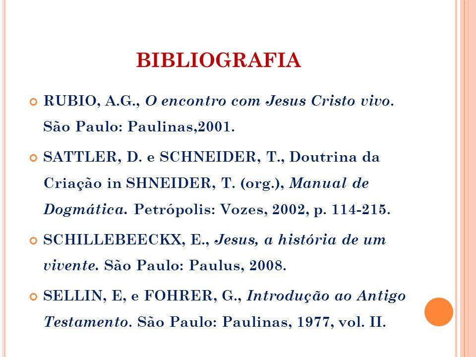 BIBLIOGRAFIA RUBIO, A.G., O encontro com Jesus Cristo vivo. São Paulo: Paulinas,2001. SATTLER, D. e SCHNEIDER, T., Doutrina da Criação in SHNEIDER, T.