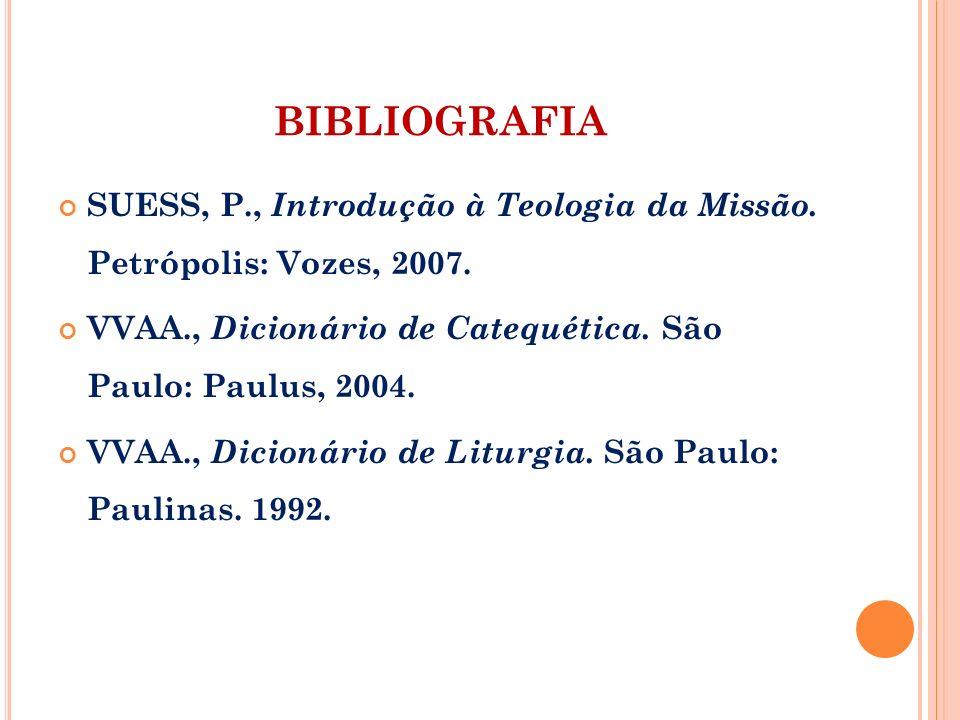 BIBLIOGRAFIA SUESS, P., Introdução à Teologia da Missão. Petrópolis: Vozes, 2007. VVAA., Dicionário de Catequética. São Paulo: Paulus, 2004. VVAA., Di