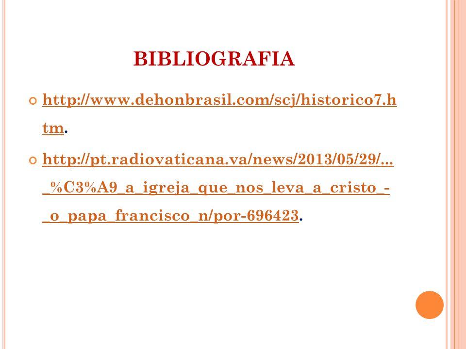 BIBLIOGRAFIA http://www.dehonbrasil.com/scj/historico7.h tm. http://www.dehonbrasil.com/scj/historico7.h tm http://pt.radiovaticana.va/news/2013/05/29