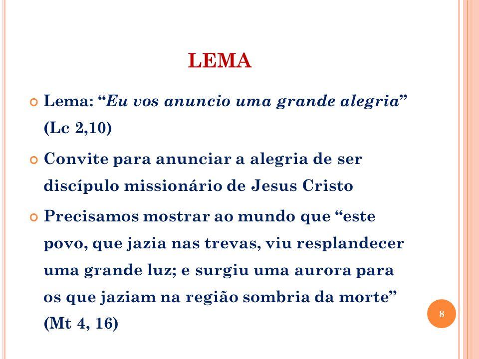 LEMA Lema: Eu vos anuncio uma grande alegria (Lc 2,10) Convite para anunciar a alegria de ser discípulo missionário de Jesus Cristo Precisamos mostrar