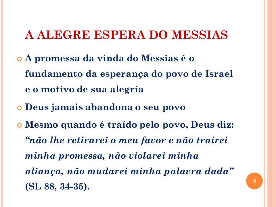 A ALEGRE ESPERA DO MESSIAS A promessa da vinda do Messias é o fundamento da esperança do povo de Israel e o motivo de sua alegria Deus jamais abandona