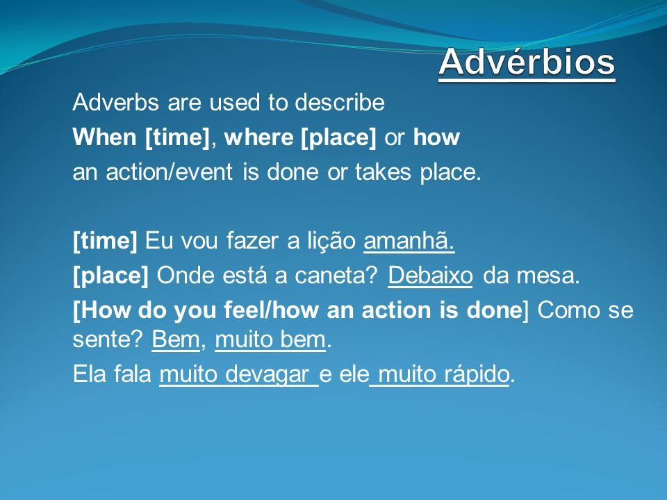 Adverbs are used to describe When [time], where [place] or how an action/event is done or takes place. [time] Eu vou fazer a lição amanhã. [place] Ond