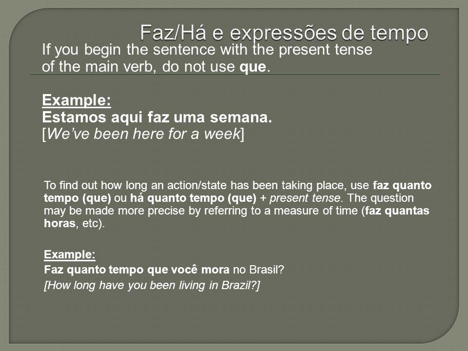 If you begin the sentence with the present tense of the main verb, do not use que. Example: Estamos aqui faz uma semana. [Weve been here for a week] T