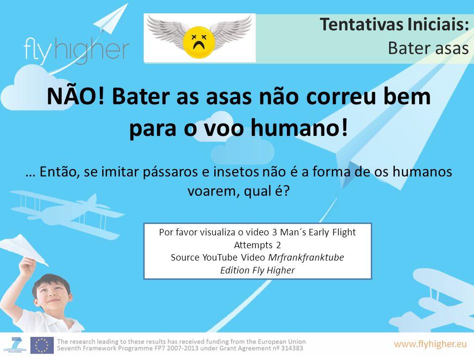 www.flyhigher.eu Tentativas Iniciais: Bater asas NÃO! Bater as asas não correu bem para o voo humano! … Então, se imitar pássaros e insetos não é a fo