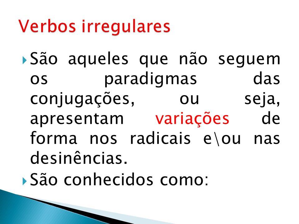 São aqueles que não seguem os paradigmas das conjugações, ou seja, apresentam variações de forma nos radicais e\ou nas desinências. São conhecidos com