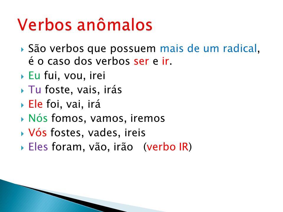 São verbos que possuem mais de um radical, é o caso dos verbos ser e ir. Eu fui, vou, irei Tu foste, vais, irás Ele foi, vai, irá Nós fomos, vamos, ir