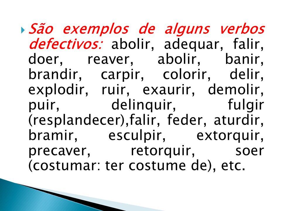São exemplos de alguns verbos defectivos: abolir, adequar, falir, doer, reaver, abolir, banir, brandir, carpir, colorir, delir, explodir, ruir, exauri