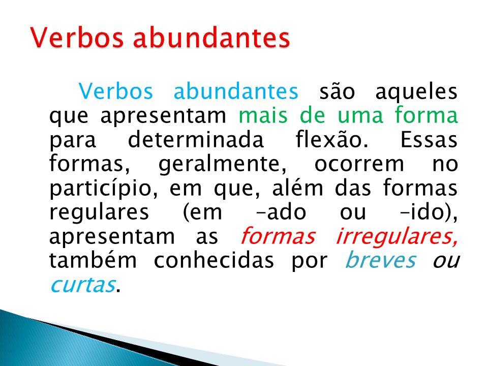 Verbos abundantes são aqueles que apresentam mais de uma forma para determinada flexão. Essas formas, geralmente, ocorrem no particípio, em que, além