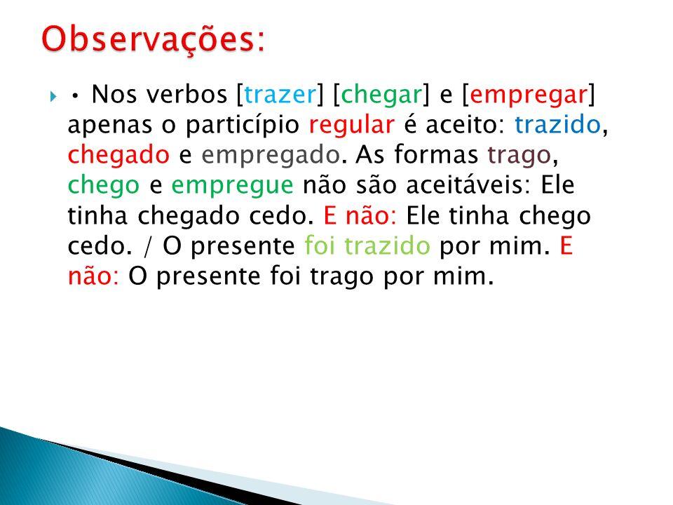 Nos verbos [trazer] [chegar] e [empregar] apenas o particípio regular é aceito: trazido, chegado e empregado. As formas trago, chego e empregue não sã