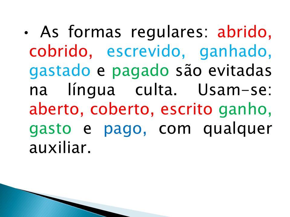 As formas regulares: abrido, cobrido, escrevido, ganhado, gastado e pagado são evitadas na língua culta. Usam-se: aberto, coberto, escrito ganho, gast